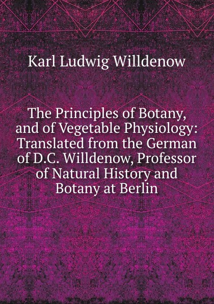 Karl Ludwig Willdenow The Principles of Botany, and Vegetable Physiology: Translated from the German D.C. Willdenow, Professor Natural History Botany at Berlin