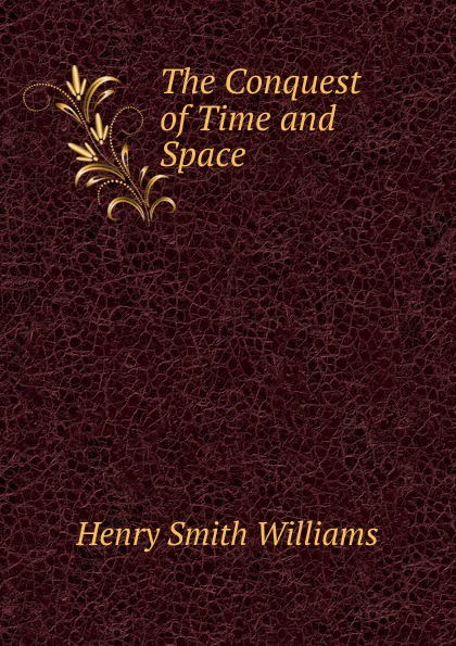 Henry Smith Williams The Conquest of Time and Space hermann weyl henry brose space time matter