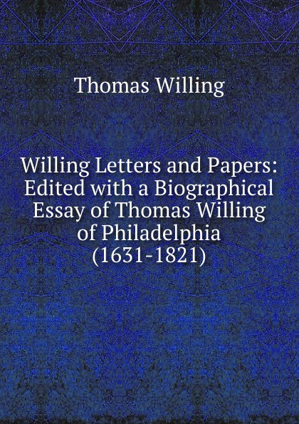 Thomas Willing Willing Letters and Papers: Edited with a Biographical Essay of Thomas Willing of Philadelphia (1631-1821) цена в Москве и Питере