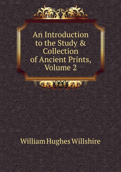 William Hughes Willshire An Introduction to the Study . Collection of Ancient Prints, Volume 2