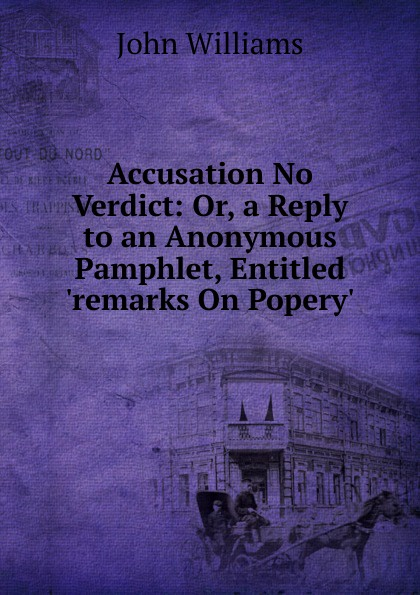 John Williams Accusation No Verdict: Or, a Reply to an Anonymous Pamphlet, Entitled .remarks On Popery.. лампа противомоскитная thermacell halo mini repeller green цвет зеленый в комплекте лампа 1 газовый картридж 3 пластины
