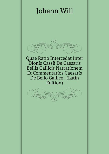 Johann Will Quae Ratio Intercedat Inter Dionis Cassii De Caesaris Bellis Gallicis Narrationem Et Commentarios Caesaris De Bello Gallico . (Latin Edition) guenther paul de ea quae inter timaeum et lycophronem intercedit ratione latin edition