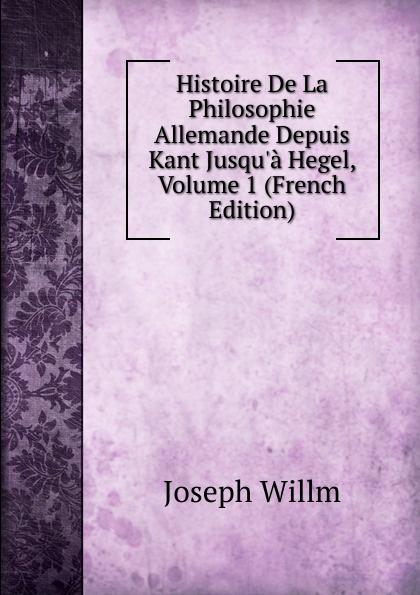Joseph Willm Histoire De La Philosophie Allemande Depuis Kant Jusqu.a Hegel, Volume 1 (French Edition) joseph edmond roy histoire de la seigneurie de lauzon volume 5 french edition