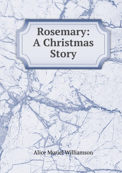 Alice Muriel Williamson Rosemary: A Christmas Story rosemary mayer a banana lizard is spotted