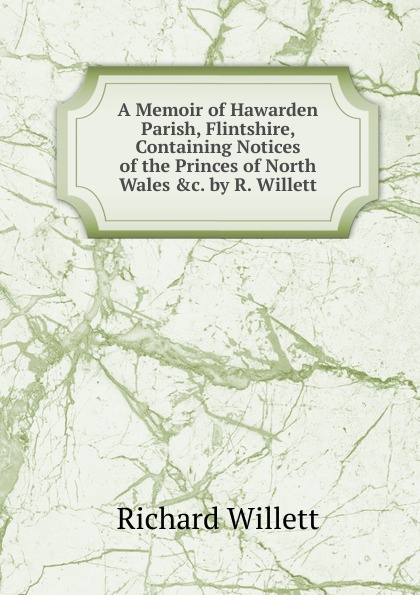 Richard Willett A Memoir of Hawarden Parish, Flintshire, Containing Notices of the Princes of North Wales .c. by R. Willett.