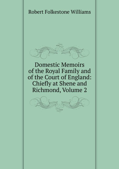 Фото - Robert Folkestone Williams Domestic Memoirs of the Royal Family and of the Court of England: Chiefly at Shene and Richmond, Volume 2 thomas henry memoirs of albert de haller m d compiled chiefly from the elogium spoken before the royal