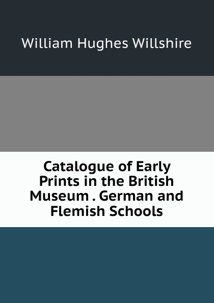 William Hughes Willshire Catalogue of Early Prints in the British Museum . German and Flemish Schools