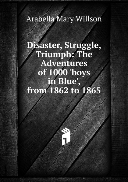 Arabella Mary Willson Disaster, Struggle, Triumph: The Adventures of 1000 .boys in Blue., from 1862 to 1865