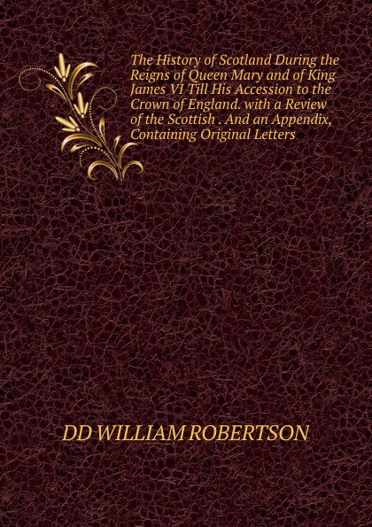 William Robertson The History of Scotland During the Reigns of Queen Mary and of King James VI Till His Accession to the Crown of England. with a Review of the Scottish . And an Appendix, Containing Original Letters. стоимость