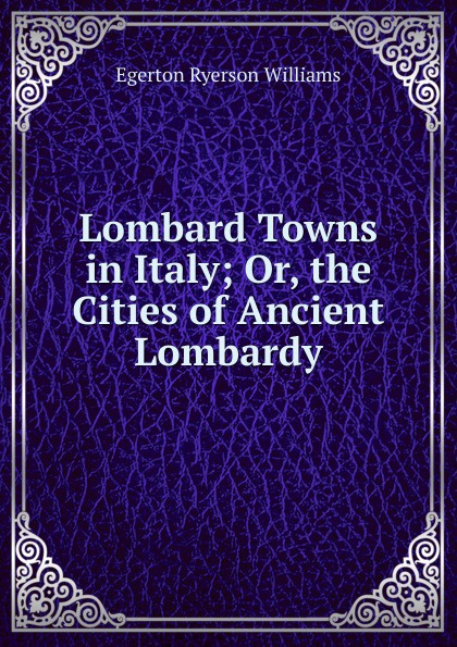 Egerton Ryerson Williams Lombard Towns in Italy; Or, the Cities of Ancient Lombardy egerton ryerson the loyalists of america and their times