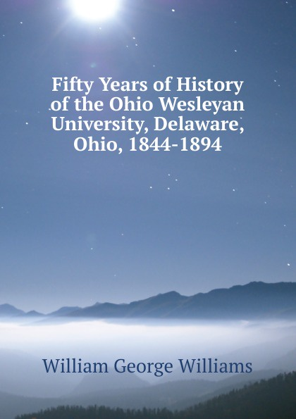 William George Williams Fifty Years of History of the Ohio Wesleyan University, Delaware, Ohio, 1844-1894 folsom william henry carman fifty years in the northwest