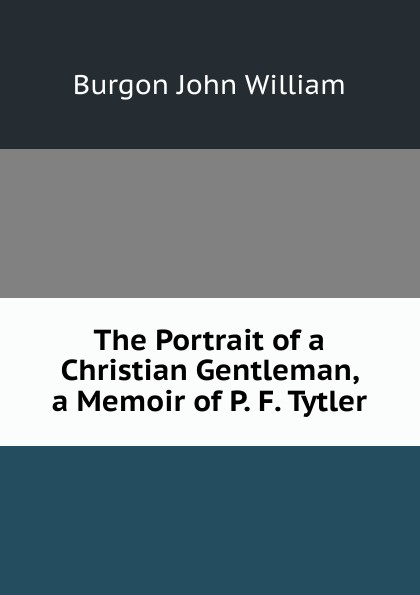 купить Burgon John William The Portrait of a Christian Gentleman, a Memoir of P. F. Tytler онлайн
