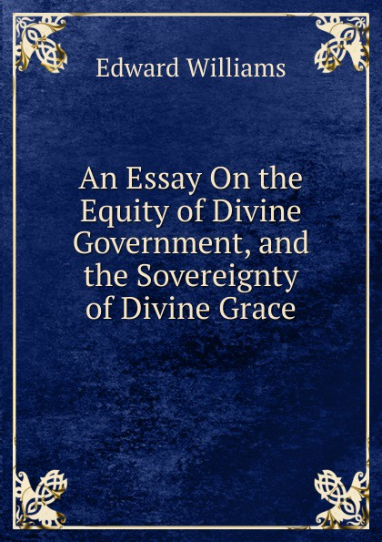 Edward Williams An Essay On the Equity of Divine Government, and the Sovereignty of Divine Grace julian of norwich grace warrack revelations of divine love