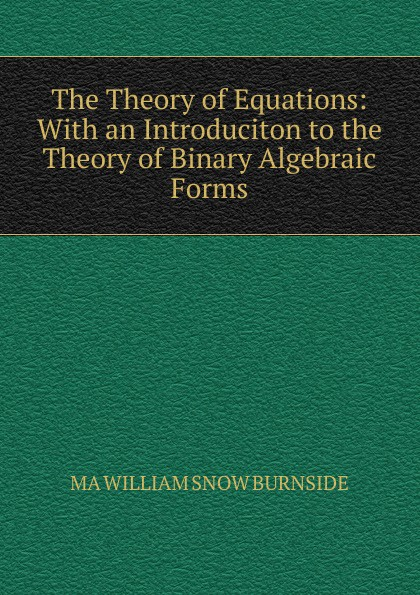 MA WILLIAM SNOW BURNSIDE The Theory of Equations: With an Introduciton to the Theory of Binary Algebraic Forms binary star
