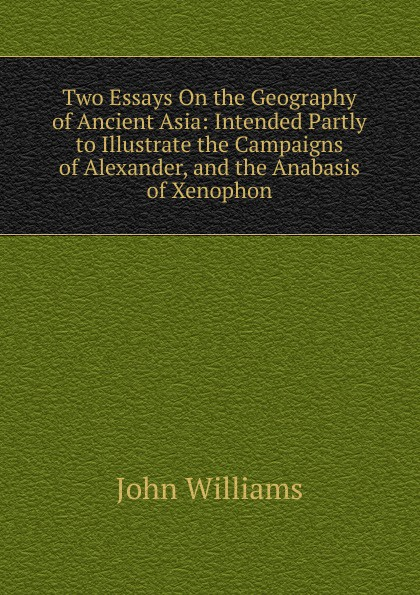John Williams Two Essays On the Geography of Ancient Asia: Intended Partly to Illustrate the Campaigns of Alexander, and the Anabasis of Xenophon цена и фото