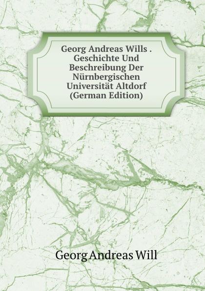 Georg Andreas Will Wills . Geschichte Und Beschreibung Der Nurnbergischen Universitat Altdorf (German Edition)