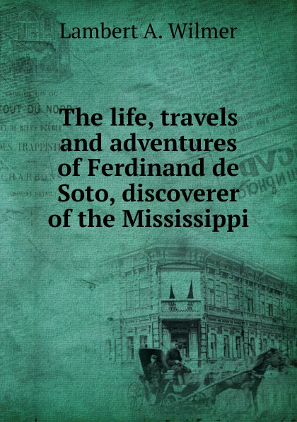 Lambert A. Wilmer The life, travels and adventures of Ferdinand de Soto, discoverer of the Mississippi soto soto origami lp cd