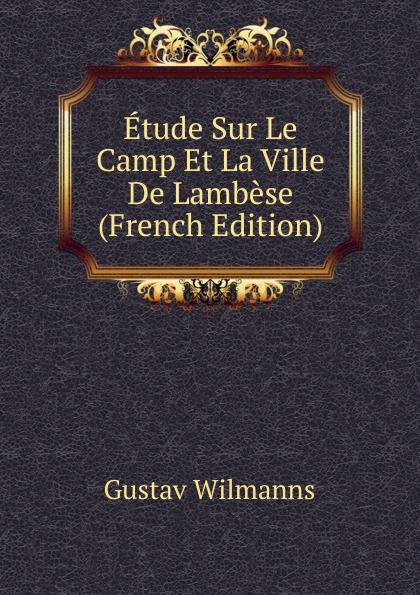 Gustav Wilmanns Etude Sur Le Camp Et La Ville De Lambese (French Edition) froissart etude litteraire sur le xivme siecle volume 2 french edition