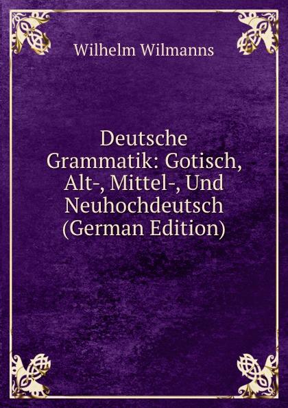 Wilhelm Wilmanns Deutsche Grammatik: Gotisch, Alt-, Mittel-, Und Neuhochdeutsch (German Edition) oskar schade paradigmen zur deutschen grammatik gotisch althochdeutsch