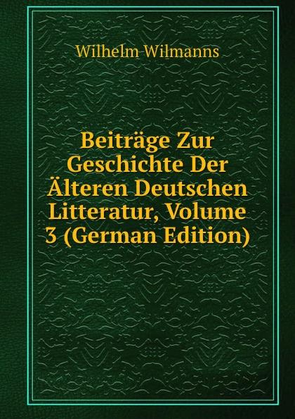 Wilhelm Wilmanns Beitrage Zur Geschichte Der Alteren Deutschen Litteratur, Volume 3 (German Edition) wilhelm grube geschichte der chinesischen litteratur german edition