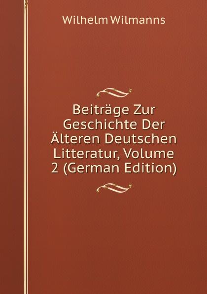 Wilhelm Wilmanns Beitrage Zur Geschichte Der Alteren Deutschen Litteratur, Volume 2 (German Edition) wilhelm grube geschichte der chinesischen litteratur german edition