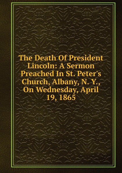 все цены на The Death Of President Lincoln: A Sermon Preached In St. Peter.s Church, Albany, N. Y., On Wednesday, April 19, 1865 онлайн