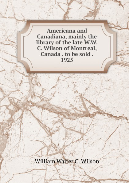 William Walter C. Wilson Americana and Canadiana, mainly the library of the late W.W.C. Wilson of Montreal, Canada . to be sold . 1925 цены онлайн