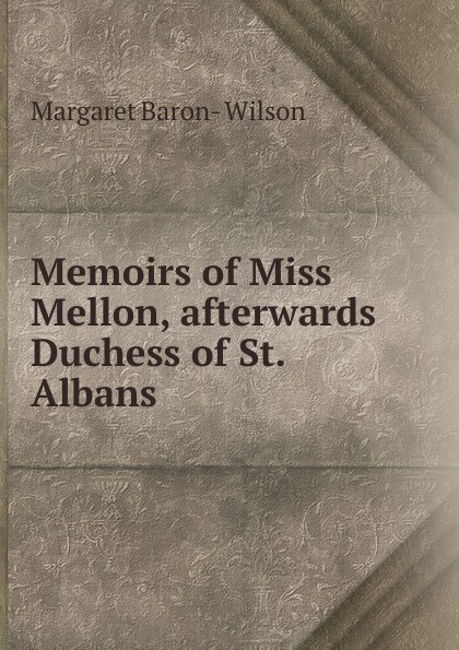 купить Margaret Baron- Wilson Memoirs of Miss Mellon, afterwards Duchess of St. Albans по цене 894 рублей