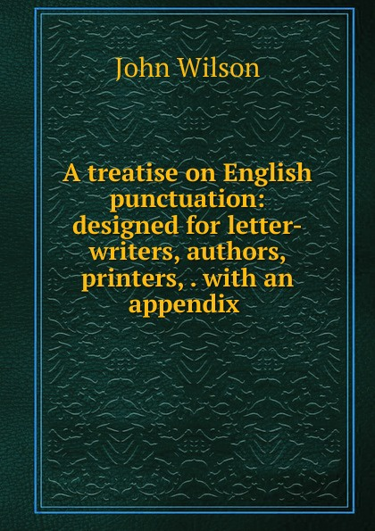 John Wilson A treatise on English punctuation: designed for letter-writers, authors, printers, . with an appendix