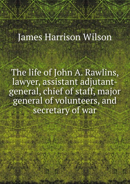 James Harrison Wilson The life of John A. Rawlins, lawyer, assistant adjutant-general, chief of staff, major general of volunteers, and secretary of war john wilson in faith work and war
