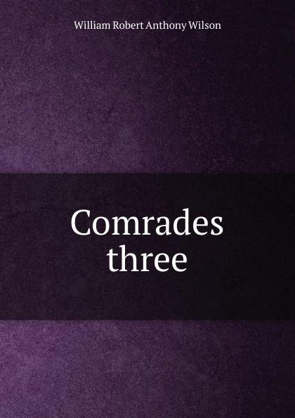 William Robert Anthony Wilson Comrades three three comrades