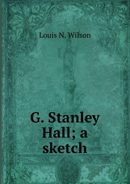 Louis N. Wilson G. Stanley Hall; a sketch a wilson n hitler a short biography