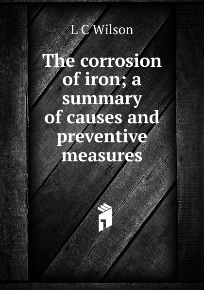 L C Wilson The corrosion of iron; a summary of causes and preventive measures цены онлайн