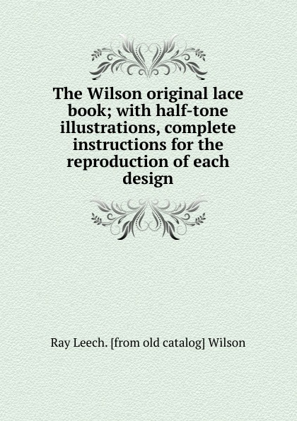 Ray Leech. [from old catalog] Wilson The Wilson original lace book; with half-tone illustrations, complete instructions for the reproduction of each design catalog blue book