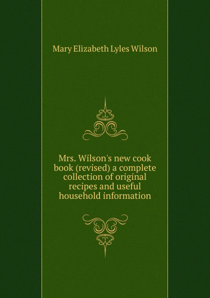 Mary Elizabeth Lyles Wilson Mrs. W new cook book (revised) a complete collection of original recipes and useful household information