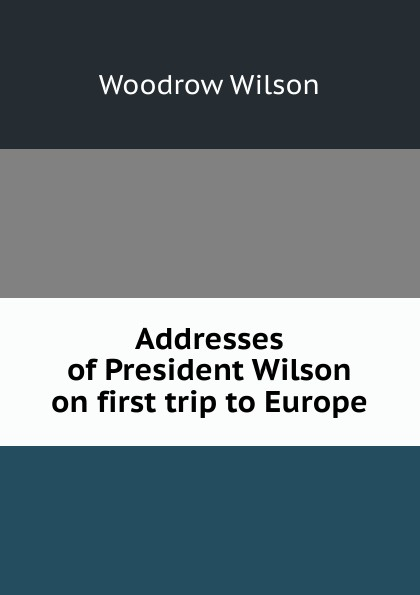 Фото - Woodrow Wilson Addresses of President Wilson on first trip to Europe woodrow wilson war labor and peace some recent addresses and writings of president wilson issued by the committee on public information washington d c
