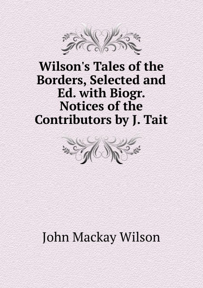 John Mackay Wilson Wilson.s Tales of the Borders, Selected and Ed. with Biogr. Notices of the Contributors by J. Tait john maclaurin prejudices against the gospel considered and answered by j m laurin and j inglis the latter extr from his vindication of christian faith ed with notes by j buchanan