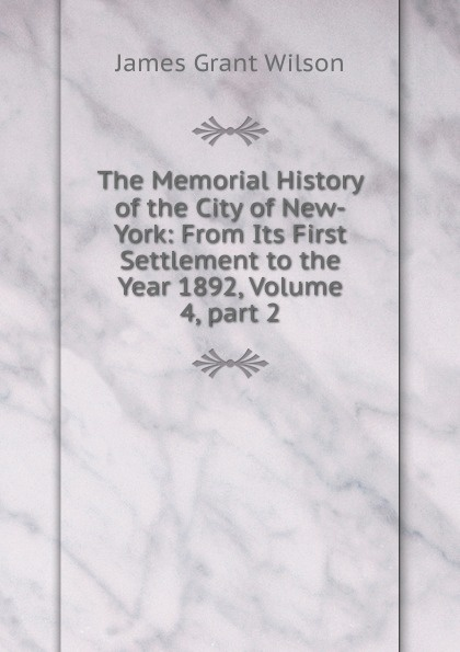 James Grant Wilson The Memorial History of the City of New-York: From Its First Settlement to the Year 1892, Volume 4,.part 2 arthur hastings grant the american city volume 1