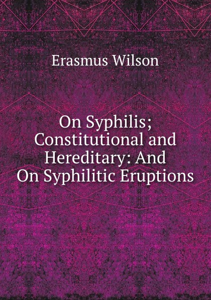 Erasmus Wilson On Syphilis; Constitutional and Hereditary: And Syphilitic Eruptions