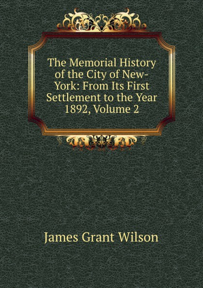 James Grant Wilson The Memorial History of the City of New-York: From Its First Settlement to the Year 1892, Volume 2 arthur hastings grant the american city volume 1