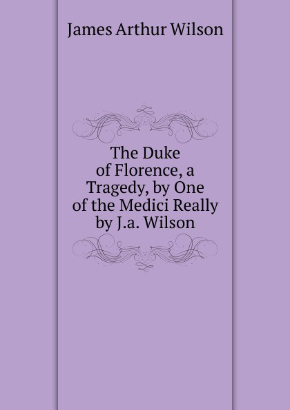James Arthur Wilson The Duke of Florence, a Tragedy, by One of the Medici Really by J.a. Wilson. марк твен the tragedy of pudd nhead wilson