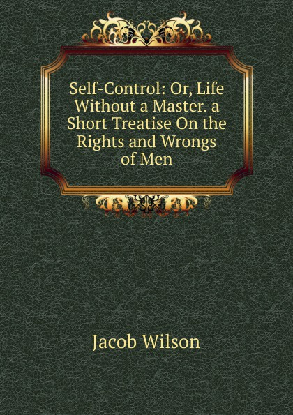 Jacob Wilson Self-Control: Or, Life Without a Master. a Short Treatise On the Rights and Wrongs of Men a wilson n hitler a short biography