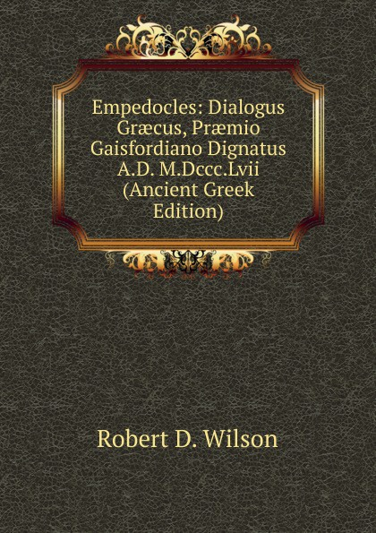 Robert D. Wilson Empedocles: Dialogus Graecus, Praemio Gaisfordiano Dignatus A.D. M.Dccc.Lvii (Ancient Greek Edition)