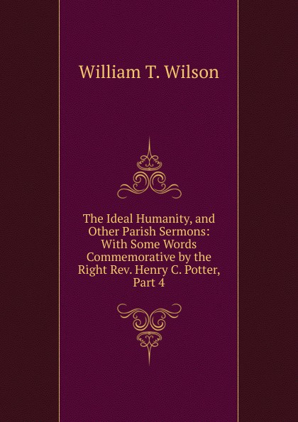 William T. Wilson The Ideal Humanity, and Other Parish Sermons: With Some Words Commemorative by the Right Rev. Henry C. Potter, Part 4 цены онлайн