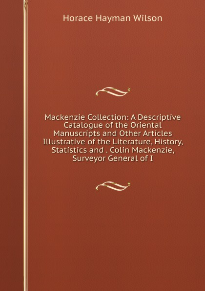 Фото - Horace Hayman Wilson Mackenzie Collection: A Descriptive Catalogue of the Oriental Manuscripts and Other Articles Illustrative of the Literature, History, Statistics and . Colin Mackenzie, Surveyor General of I mackenzie robert shelton america a history