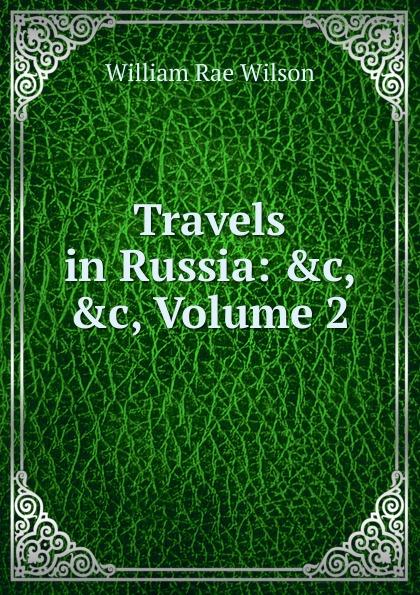 William Rae Wilson Travels in Russia: .c, .c, Volume 2 недорого