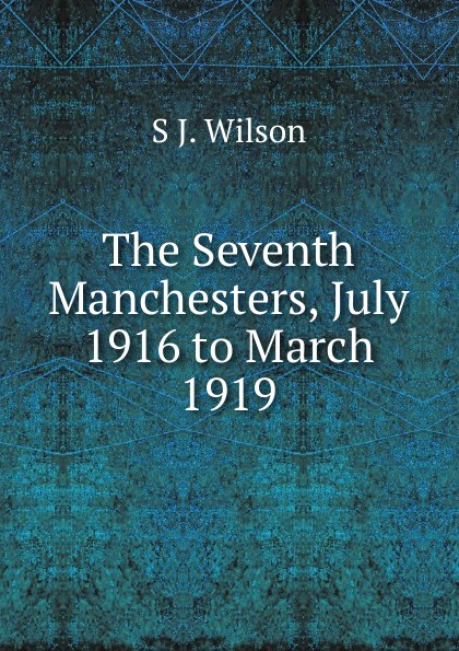 S J. Wilson The Seventh Manchesters, July 1916 to March 1919 недорого