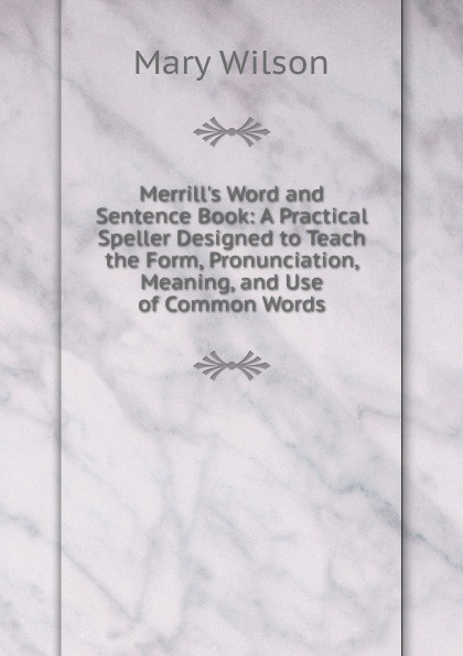 Mary Wilson Merrill.s Word and Sentence Book: A Practical Speller Designed to Teach the Form, Pronunciation, Meaning, and Use of Common Words mary coghill designed to fade