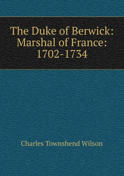 Charles Townshend Wilson The Duke of Berwick: Marshal of France: 1702-1734 цены