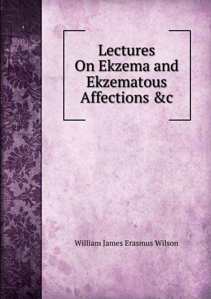 William James Erasmus Wilson Lectures On Ekzema and Ekzematous Affections .c цены онлайн